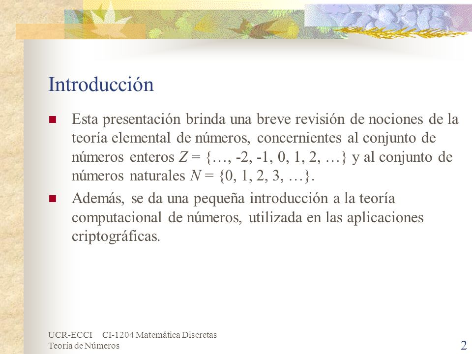 UCR-ECCI CI-1204 Matemática Discretas Teoría de Números Introducción Esta presentación brinda una breve revisión de nociones de la teoría elemental de