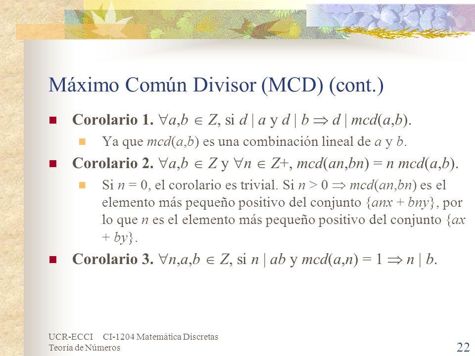 UCR-ECCI CI-1204 Matemática Discretas Teoría de Números Máximo Común Divisor (MCD) (cont.) Corolario 1. a,b Z, si d a y d b d mcd(a,b). Ya que mcd(a,b