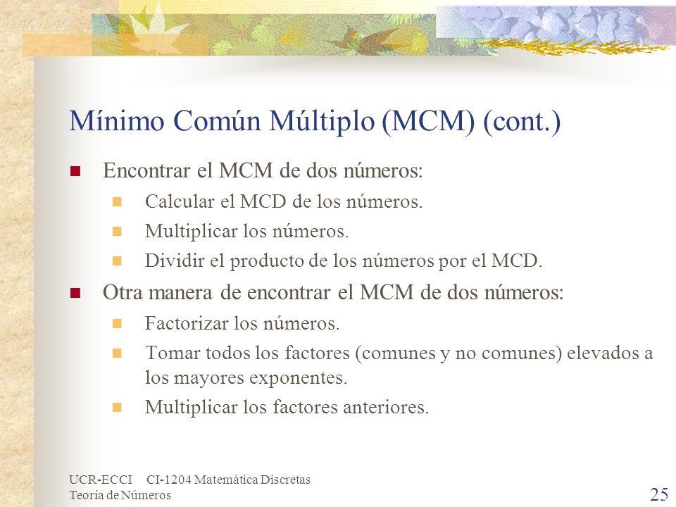 UCR-ECCI CI-1204 Matemática Discretas Teoría de Números Mínimo Común Múltiplo (MCM) (cont.) Encontrar el MCM de dos números: Calcular el MCD de los nú