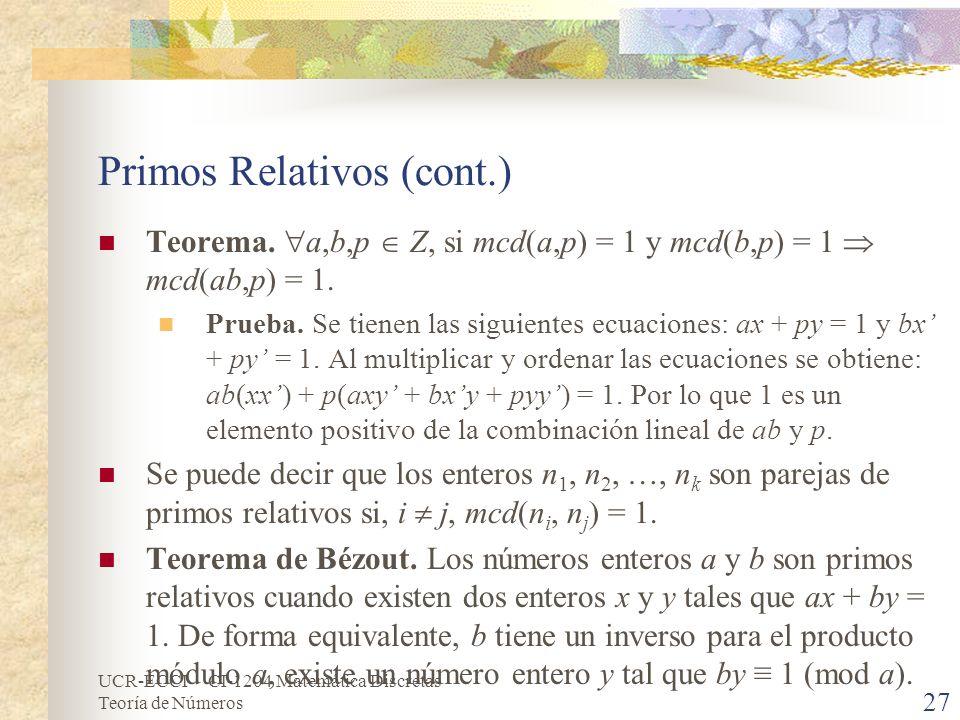 UCR-ECCI CI-1204 Matemática Discretas Teoría de Números Primos Relativos (cont.) Teorema. a,b,p Z, si mcd(a,p) = 1 y mcd(b,p) = 1 mcd(ab,p) = 1. Prueb