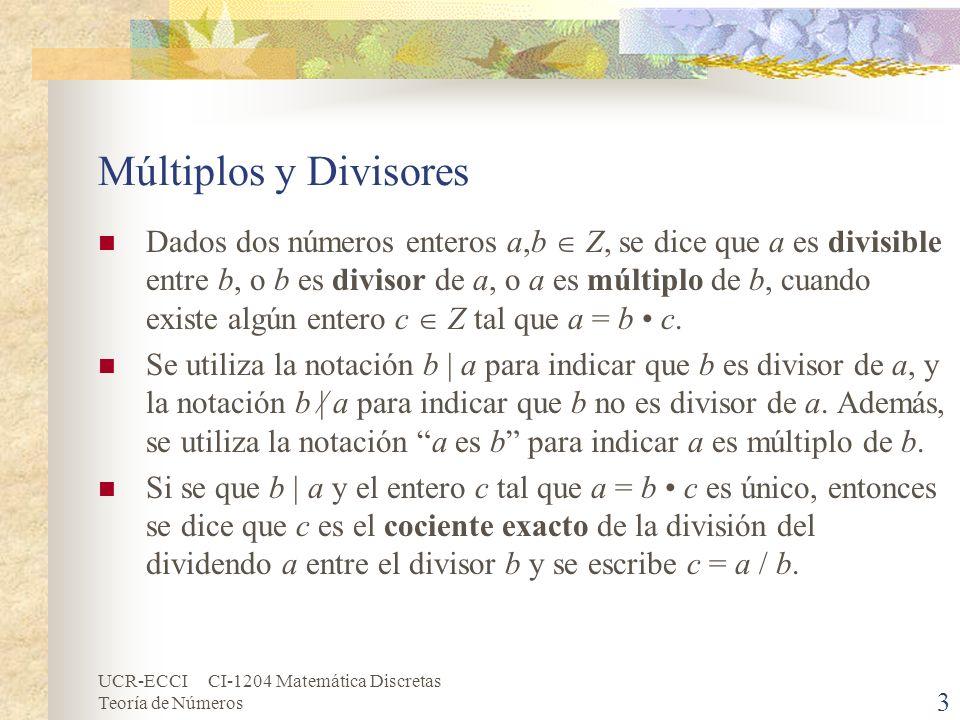 UCR-ECCI CI-1204 Matemática Discretas Teoría de Números Múltiplos y Divisores (cont.) Dos casos especiales: Puesto 0 = 0 c para cualquier c Z, resulta que 0 | 0, pero 0/0 está indefinido porque c no es único.