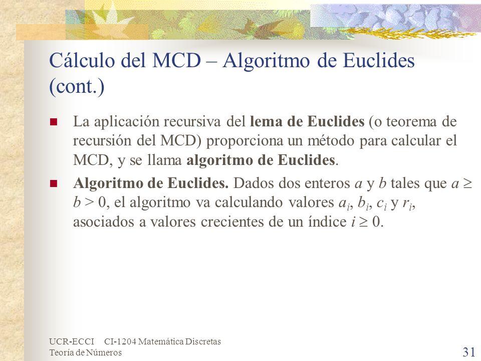 UCR-ECCI CI-1204 Matemática Discretas Teoría de Números Cálculo del MCD – Algoritmo de Euclides (cont.) La aplicación recursiva del lema de Euclides (