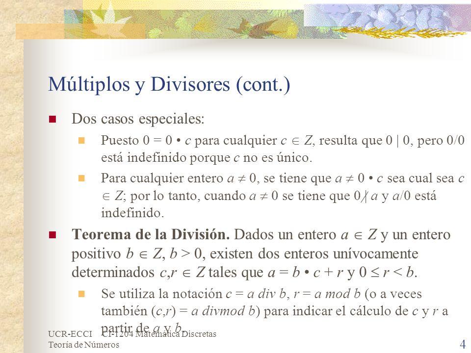UCR-ECCI CI-1204 Matemática Discretas Teoría de Números Múltiplos y Divisores (cont.) En el caso de un dividendo entero a Z y un divisor negativo b Z, b < 0, el cociente (c) y el residuo (r) de la división entera se definen como a div b = (-a) div (-b), a mod b = (-a) mod (-b).