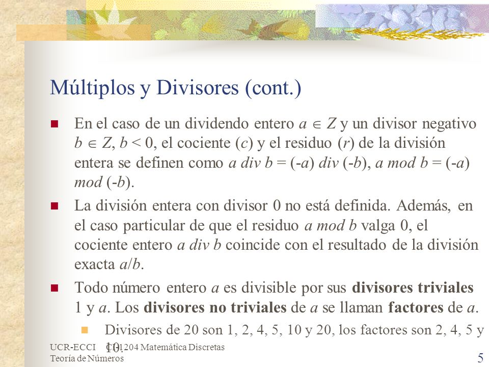 UCR-ECCI CI-1204 Matemática Discretas Teoría de Números Números Primos y Compuestos (cont.) El cálculo de los números primos menores o iguales que una cota superior n dada se puede hacer por un procedimiento conocido como la criba de Eratóstenes, la cual se ejecuta del siguiente modo: Escribir en una lista el número 2, seguido de todos los números impares menores o iguales que el límite n dado (se supone que n > 3).