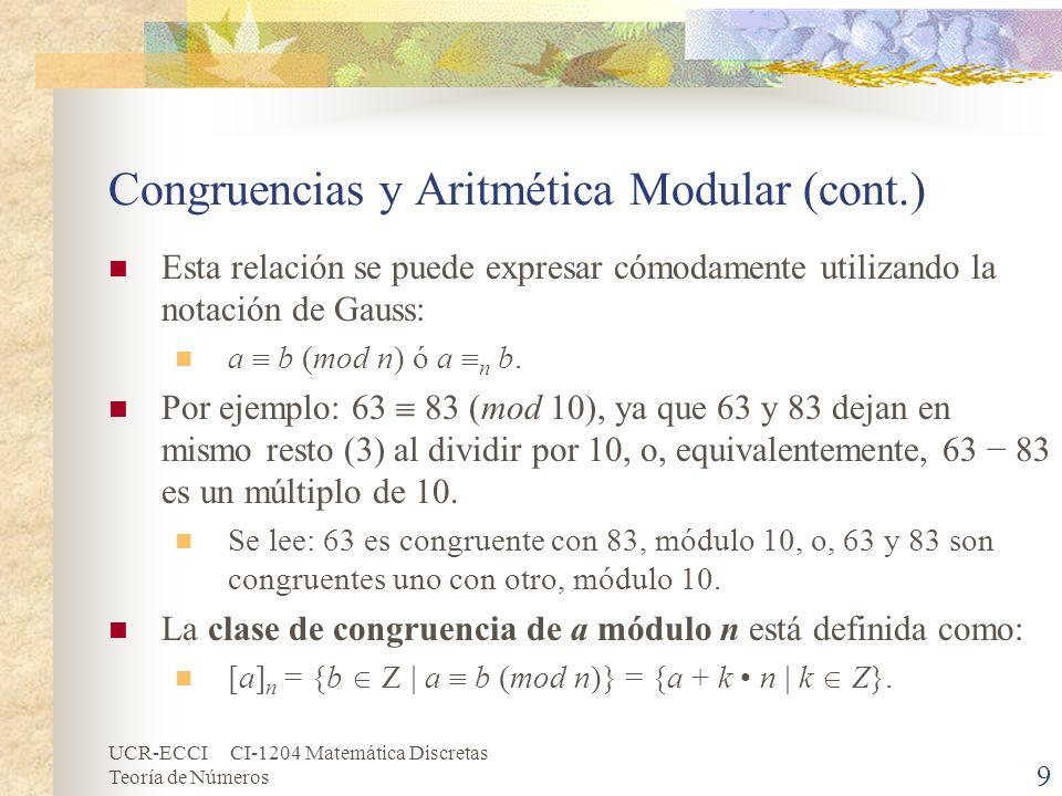 UCR-ECCI CI-1204 Matemática Discretas Teoría de Números Congruencias y Aritmética Modular (cont.) Por ejemplo, cuando el módulo es 12, entonces cualesquiera dos números que divididos por 12 den el mismo resto son equivalentes (o congruentes ) uno con otro.