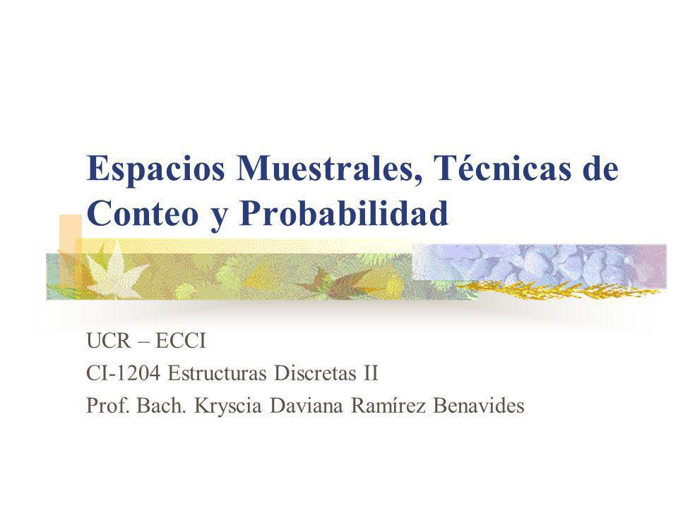 Espacios Muestrales, Técnicas de Conteo y Probabilidad UCR – ECCI CI-1204 Estructuras Discretas II Prof. Bach. Kryscia Daviana Ramírez Benavides