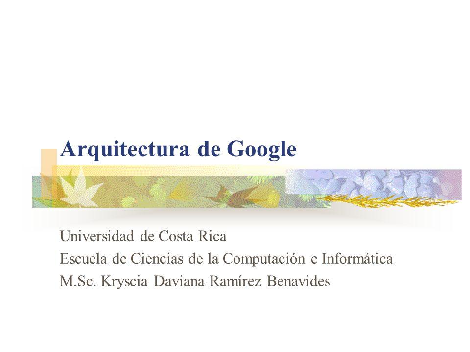 Arquitectura de Google Universidad de Costa Rica Escuela de Ciencias de la Computación e Informática M.Sc. Kryscia Daviana Ramírez Benavides