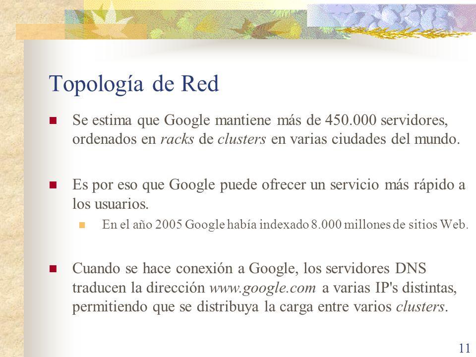 Topología de Red Se estima que Google mantiene más de 450.000 servidores, ordenados en racks de clusters en varias ciudades del mundo. Es por eso que