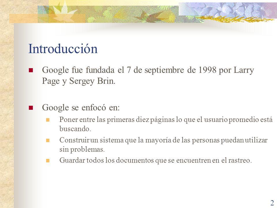 Introducción Google fue fundada el 7 de septiembre de 1998 por Larry Page y Sergey Brin. Google se enfocó en: Poner entre las primeras diez páginas lo