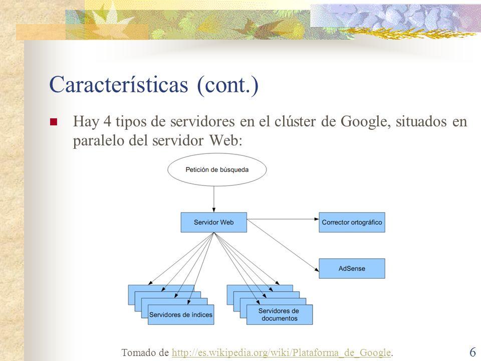 Características (cont.) Hay 4 tipos de servidores en el clúster de Google, situados en paralelo del servidor Web: 6 Tomado de http://es.wikipedia.org/