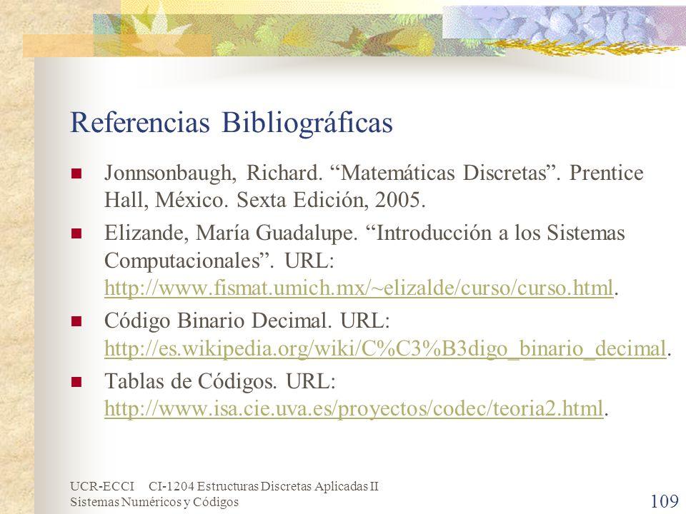 UCR-ECCI CI-1204 Estructuras Discretas Aplicadas II Sistemas Numéricos y Códigos 109 Referencias Bibliográficas Jonnsonbaugh, Richard. Matemáticas Dis