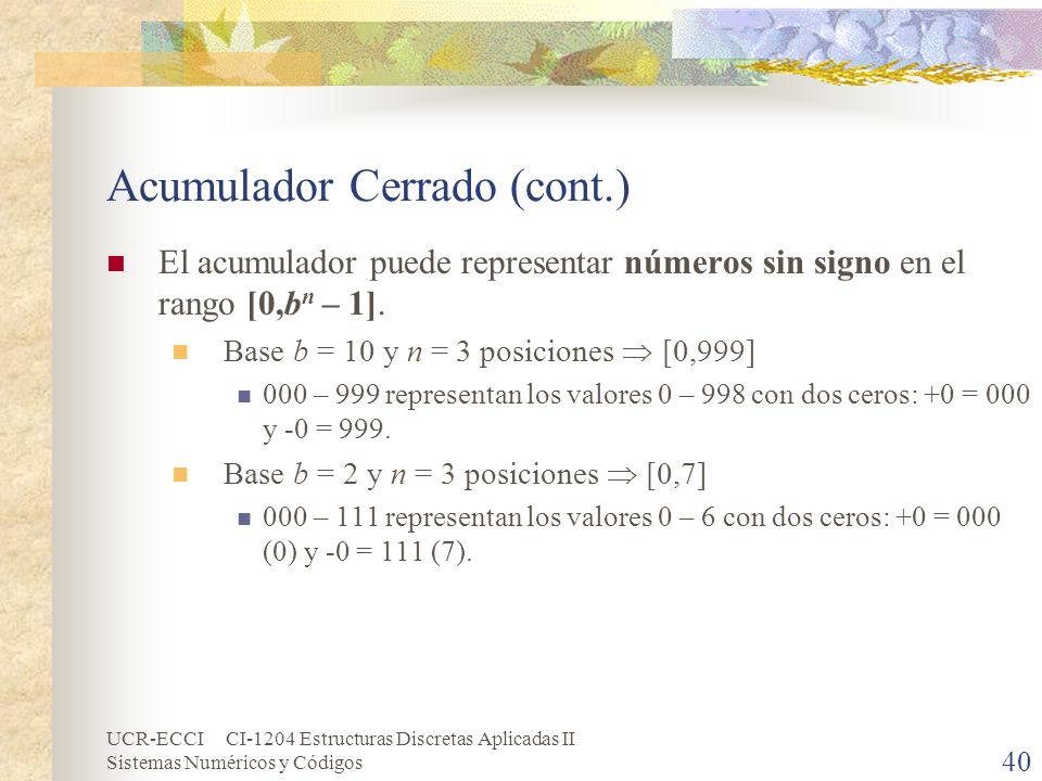 UCR-ECCI CI-1204 Estructuras Discretas Aplicadas II Sistemas Numéricos y Códigos Acumulador Cerrado (cont.) El acumulador puede representar números si