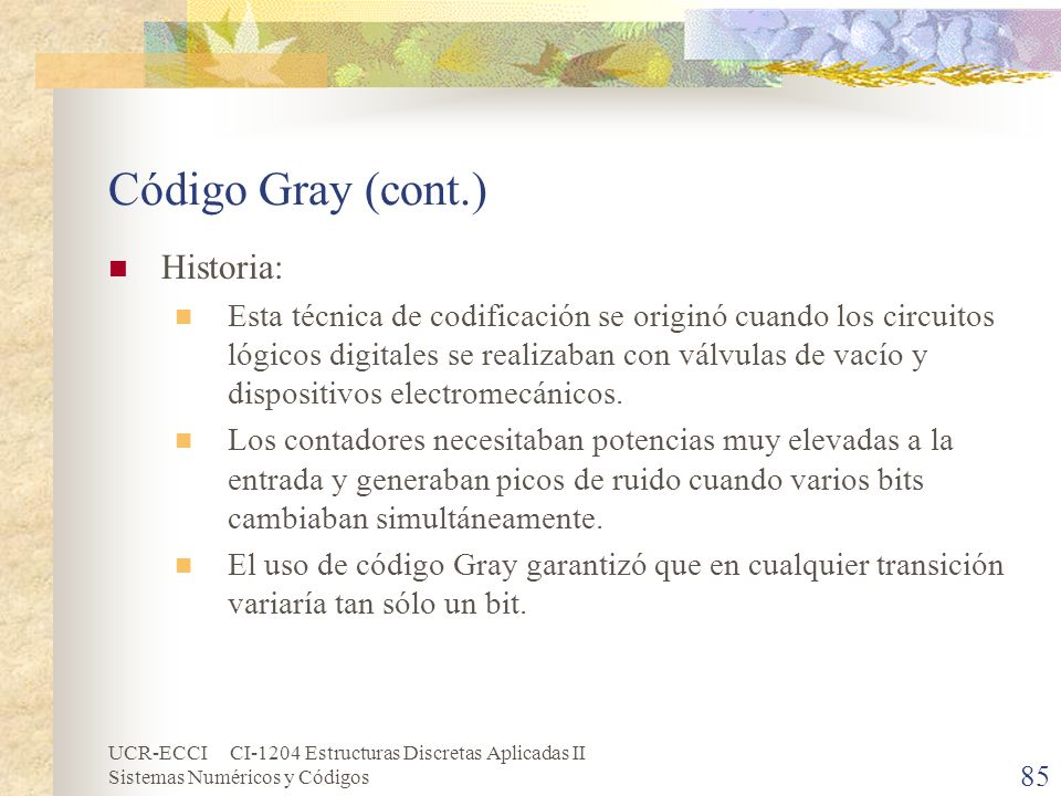UCR-ECCI CI-1204 Estructuras Discretas Aplicadas II Sistemas Numéricos y Códigos Código Gray (cont.) Historia: Esta técnica de codificación se originó