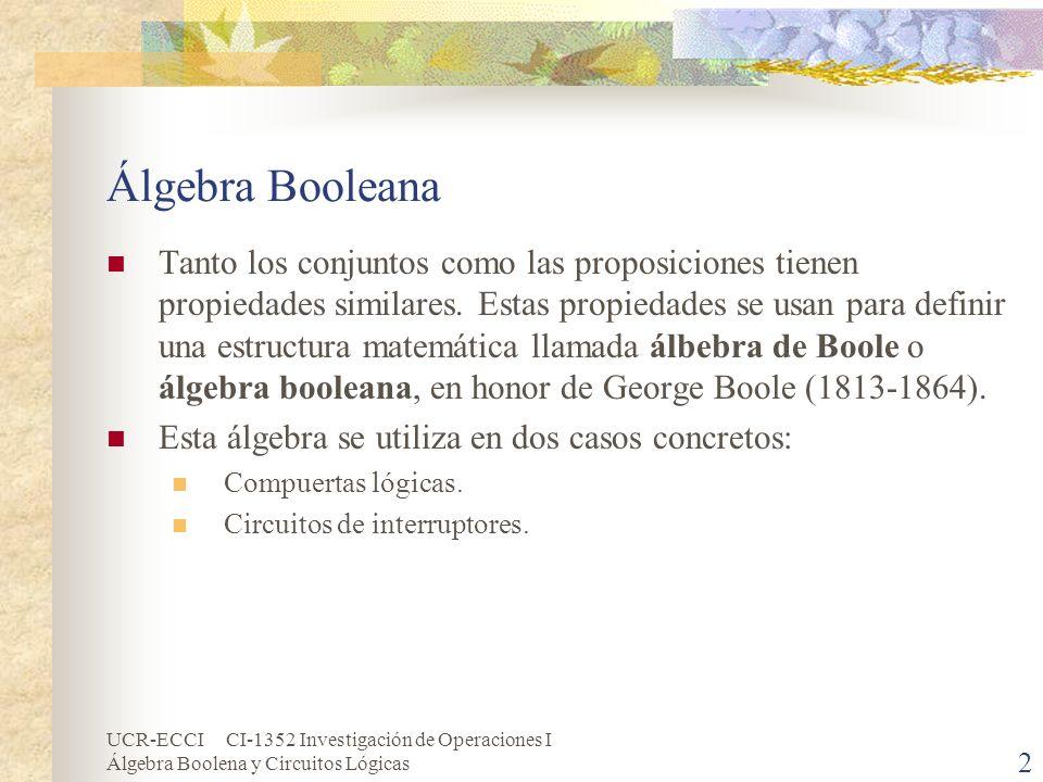 UCR-ECCI CI-1352 Investigación de Operaciones I Álgebra Boolena y Circuitos Lógicas 3 Álgebra Booleana (cont.) Sea B un conjunto en el cual se han definido dos operaciones binarias, + y *, y una operación unitaria, denotada ; sean 0 y 1 dos elementos diferentes de B.