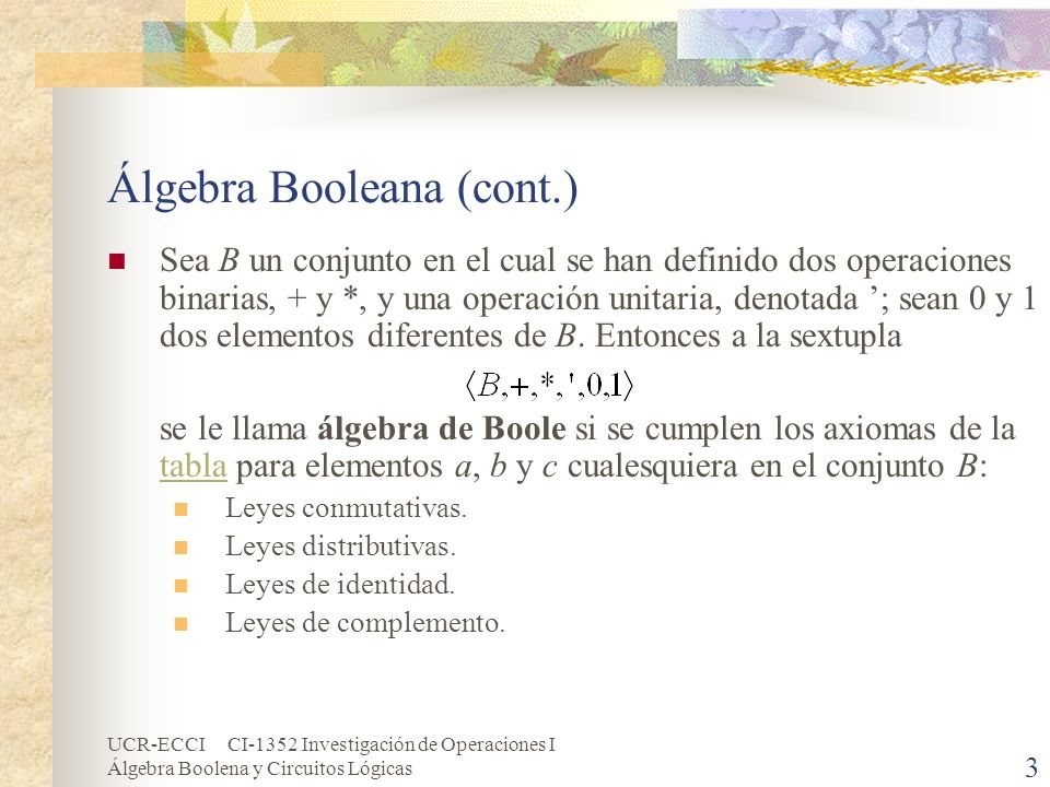 UCR-ECCI CI-1352 Investigación de Operaciones I Álgebra Boolena y Circuitos Lógicas 4 Álgebra Booleana (cont.) Aspectos importantes del álgebra: Al elemento 0 se le llama el elemento cero.