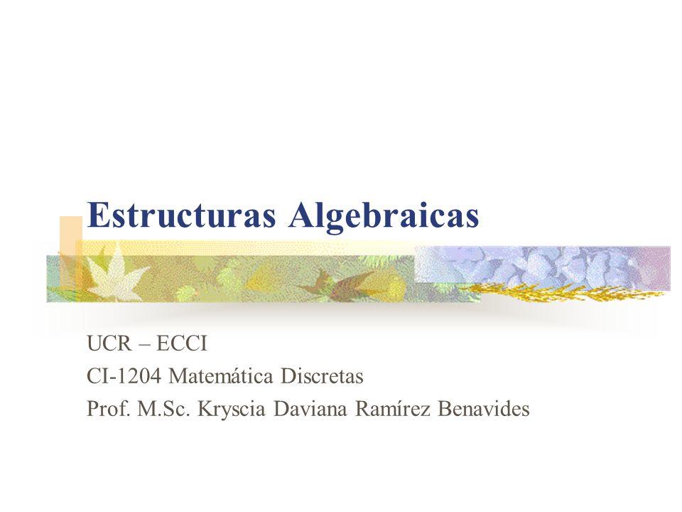 Estructuras Algebraicas UCR – ECCI CI-1204 Matemática Discretas Prof. M.Sc. Kryscia Daviana Ramírez Benavides