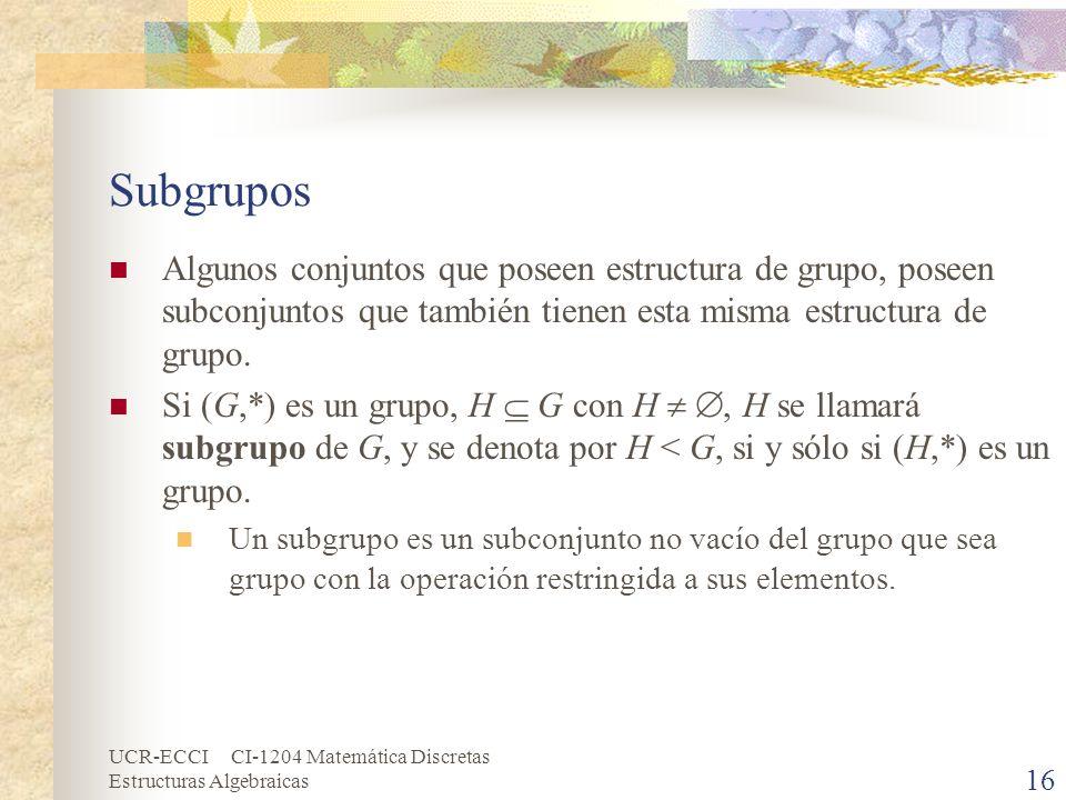 UCR-ECCI CI-1204 Matemática Discretas Estructuras Algebraicas Subgrupos Algunos conjuntos que poseen estructura de grupo, poseen subconjuntos que tamb