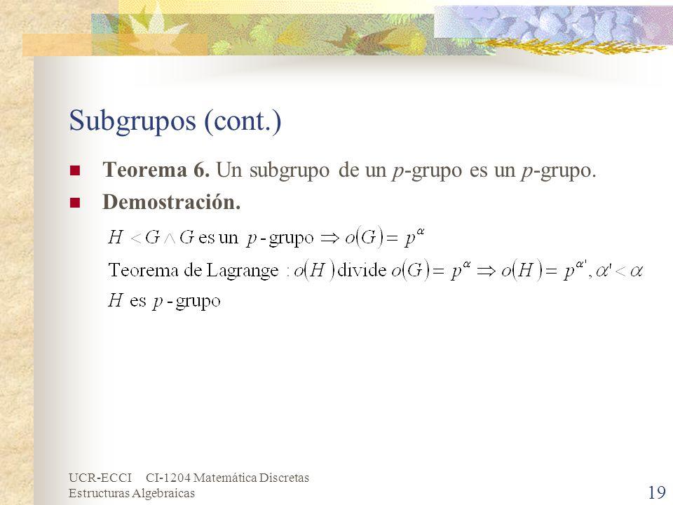 UCR-ECCI CI-1204 Matemática Discretas Estructuras Algebraicas Subgrupos (cont.) Teorema 6. Un subgrupo de un p-grupo es un p-grupo. Demostración. 19