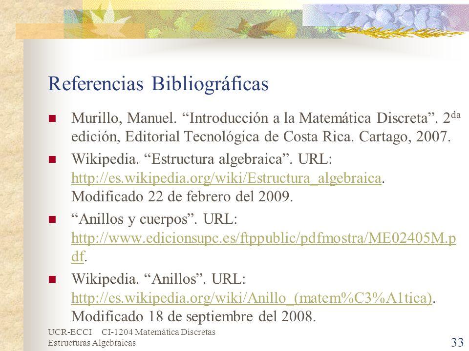 UCR-ECCI CI-1204 Matemática Discretas Estructuras Algebraicas 33 Referencias Bibliográficas Murillo, Manuel. Introducción a la Matemática Discreta. 2