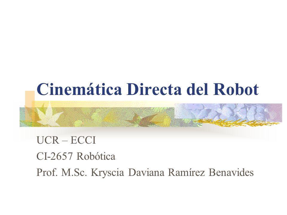 UCR-ECCI CI-2657 Robótica Cinemática del Robot Matrices de Transformación Homogénea (cont.) De manera análoga, la matriz 0A3 representa la localización del sistema del tercer eslabón: 0A3 = 0A1( 1A2 )( 2A3 ) Cuando se consideran todos los grados de libertad, a la matriz 0An se le suele denominar T.
