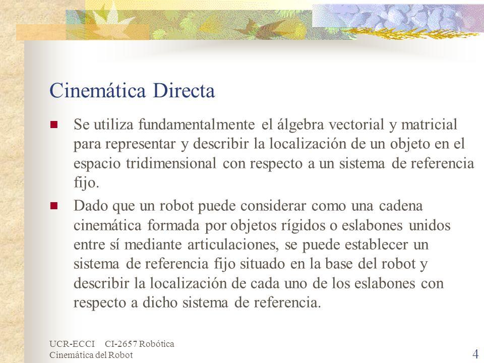 UCR-ECCI CI-2657 Robótica Cinemática del Robot Cinemática Directa Se utiliza fundamentalmente el álgebra vectorial y matricial para representar y desc