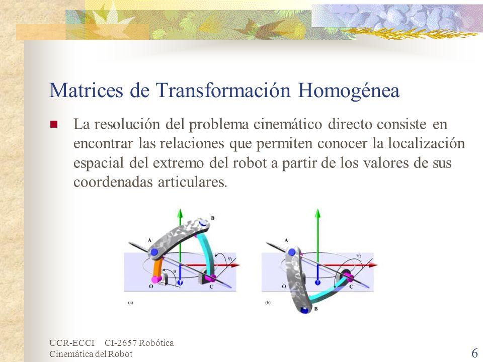 UCR-ECCI CI-2657 Robótica Cinemática del Robot Matrices de Transformación Homogénea (cont.) Así, si se han escogido coordenadas cartesianas y ángulos de Euler para representar la posición y orientación del extremo de un robot de seis grados de libertad, la solución al problema cinemático directo vendrá dada por las relaciones: x = Fx ( q1,q2,q3,q4,q5,q6 ) y = Fy ( q1,q2,q3,q4,q5,q6 ) z = Fz ( q1,q2,q3,q4,q5,q6 ) α = Fα ( q1,q2,q3,q4,q5,q6 ) ß = Fß ( q1,q2,q3,q4,q5,q6 ) γ = Fγ ( q1,q2,q3,q4,q5,q6 ) 7