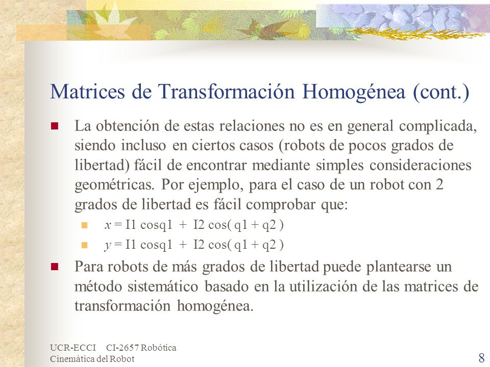 UCR-ECCI CI-2657 Robótica Cinemática del Robot Matrices de Transformación Homogénea (cont.) Los cuatro parámetros α i, a i, d i, θ i en (3.10) son la vuelta del enlace, la longitud del enlace, offset del enlace y el ángulo de las articulaciones, respectivamente.