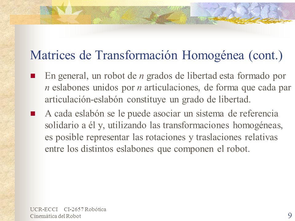 UCR-ECCI CI-2657 Robótica Cinemática del Robot Matrices de Transformación Homogénea (cont.) Normalmente, la matriz de transformación homogénea que representa la posición y orientación relativa entre los sistemas asociados a dos eslabones consecutivos del robot se le suele denominar (i-1)Ai.