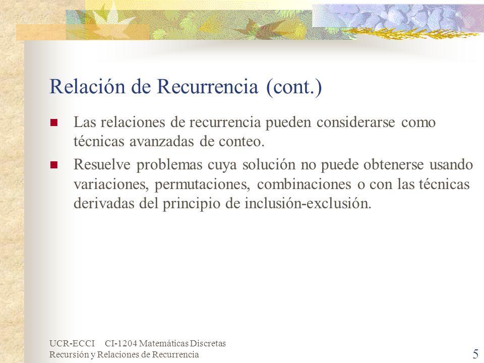 UCR-ECCI CI-1204 Matemáticas Discretas Recursión y Relaciones de Recurrencia 6 Relación de Recurrencia (cont.) Ejemplos: 5, 15, 45, 135, … a n+1 = 3a n, a 0 = 5, n 0 7, 21, 63, 189, … a n+1 = 3a n, a 0 = 7, n 0