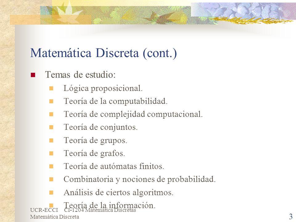 UCR-ECCI CI-1204 Matemática Discretas Matemática Discreta 4 Matemática Discreta (cont.) Su entorno de trabajo son los números naturales o los enteros: N = {1, 2, 3, …} Z = {..., -3, -2, -1, 0, 1, 2,...} Los objetos son contables, ya sean finitos o infinitos, es decir, se pueden contar de uno en uno por separado.