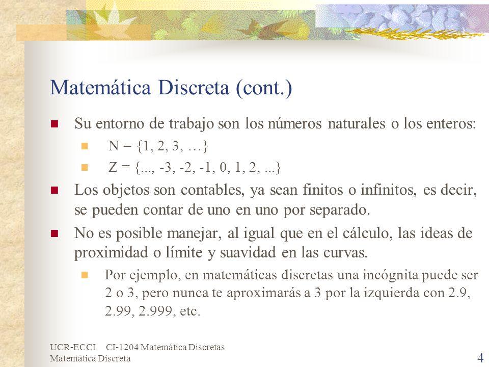 UCR-ECCI CI-1204 Matemática Discretas Matemática Discreta 5 Matemática Discreta (cont.) Las gráficas vienen dadas por un conjunto finito de puntos que puedes contar por separado, mientras que las gráficas en cálculo son trazos continuos de rectas o curvas.