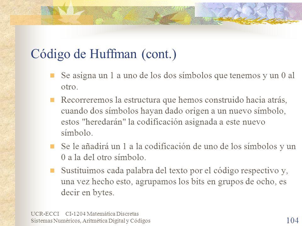UCR-ECCI CI-1204 Matemática Discretas Sistemas Numéricos, Aritmética Digital y Códigos Código de Huffman (cont.) Se asigna un 1 a uno de los dos símbo