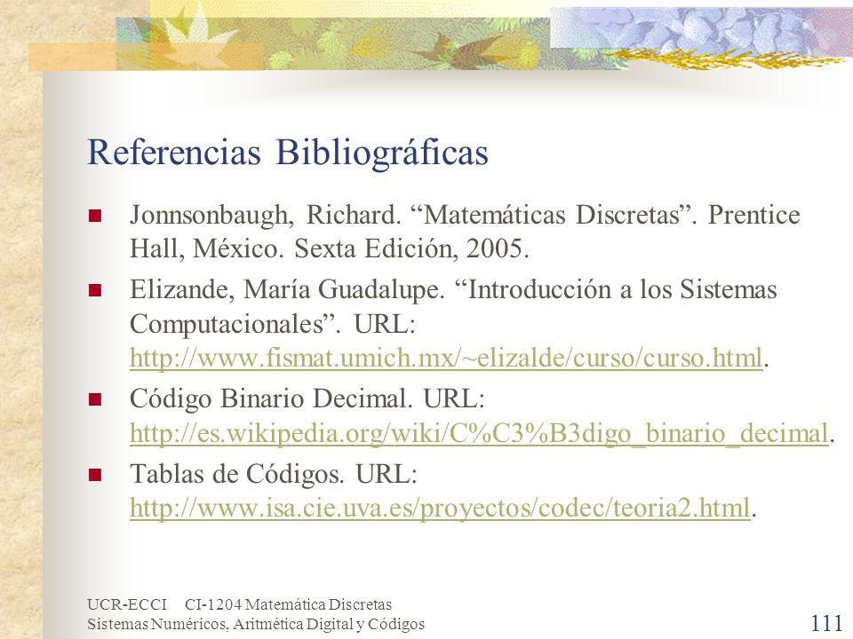 UCR-ECCI CI-1204 Matemática Discretas Sistemas Numéricos, Aritmética Digital y Códigos 111 Referencias Bibliográficas Jonnsonbaugh, Richard. Matemátic