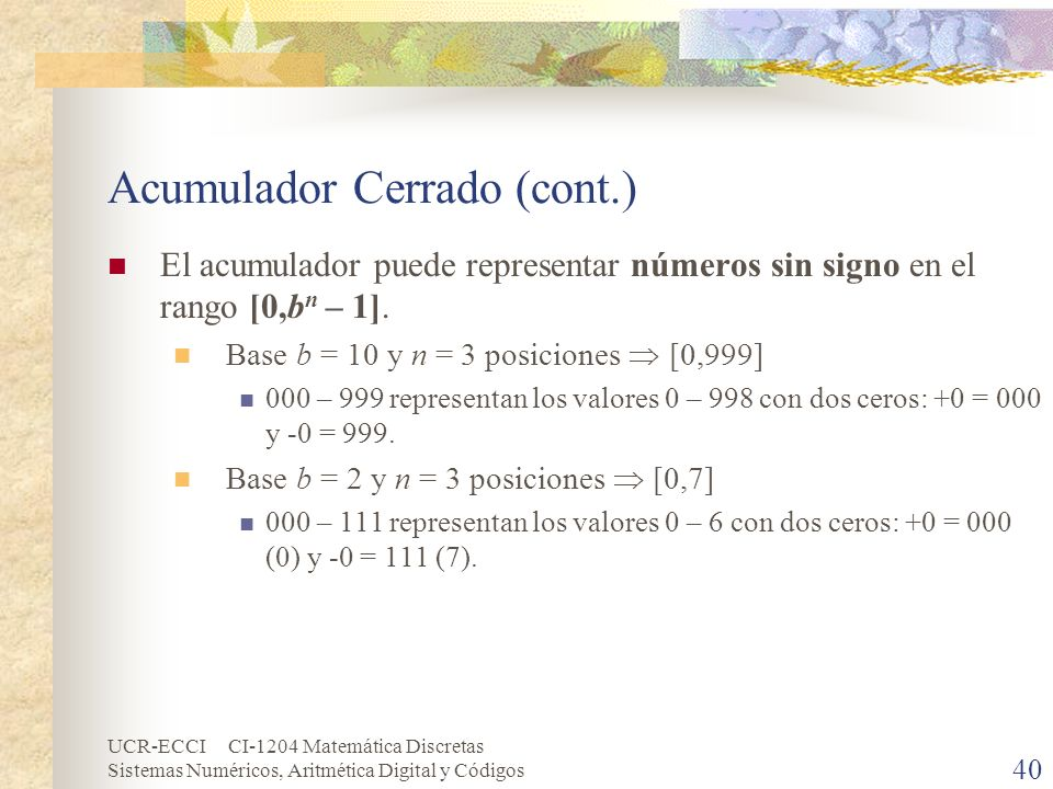 UCR-ECCI CI-1204 Matemática Discretas Sistemas Numéricos, Aritmética Digital y Códigos Acumulador Cerrado (cont.) El acumulador puede representar núme