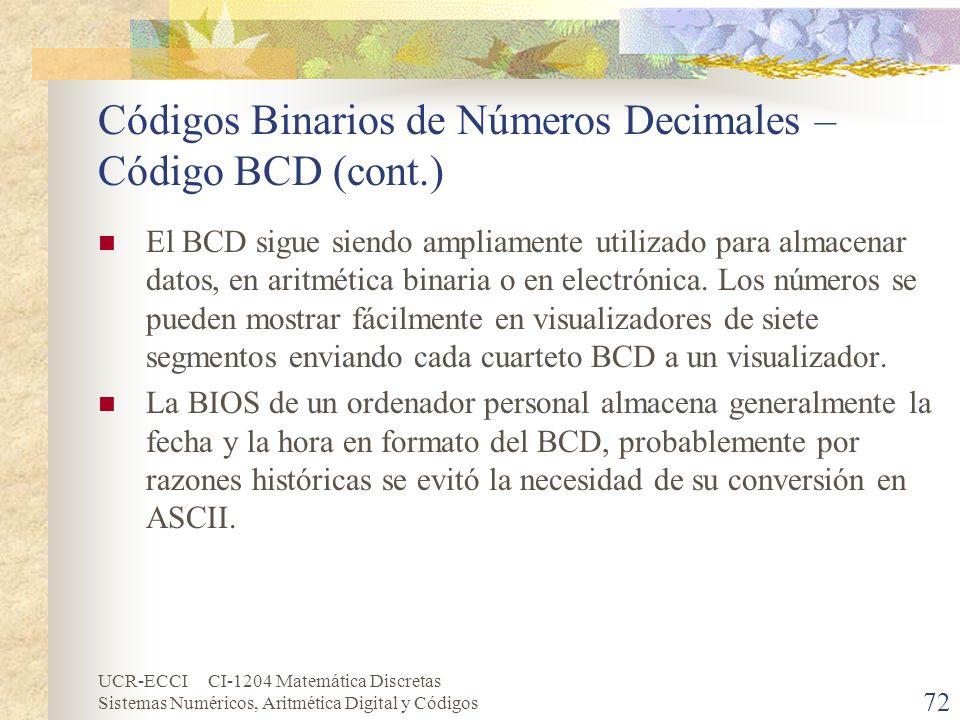 UCR-ECCI CI-1204 Matemática Discretas Sistemas Numéricos, Aritmética Digital y Códigos Códigos Binarios de Números Decimales – Código BCD (cont.) El B