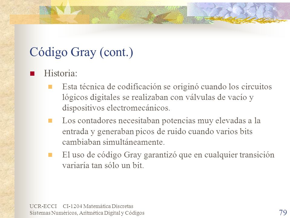 UCR-ECCI CI-1204 Matemática Discretas Sistemas Numéricos, Aritmética Digital y Códigos Código Gray (cont.) Historia: Esta técnica de codificación se o