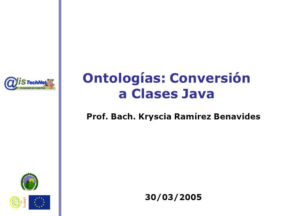 Ontologías: Conversión a Clases Java Prof. Bach. Kryscia Ramírez Benavides 30/03/2005