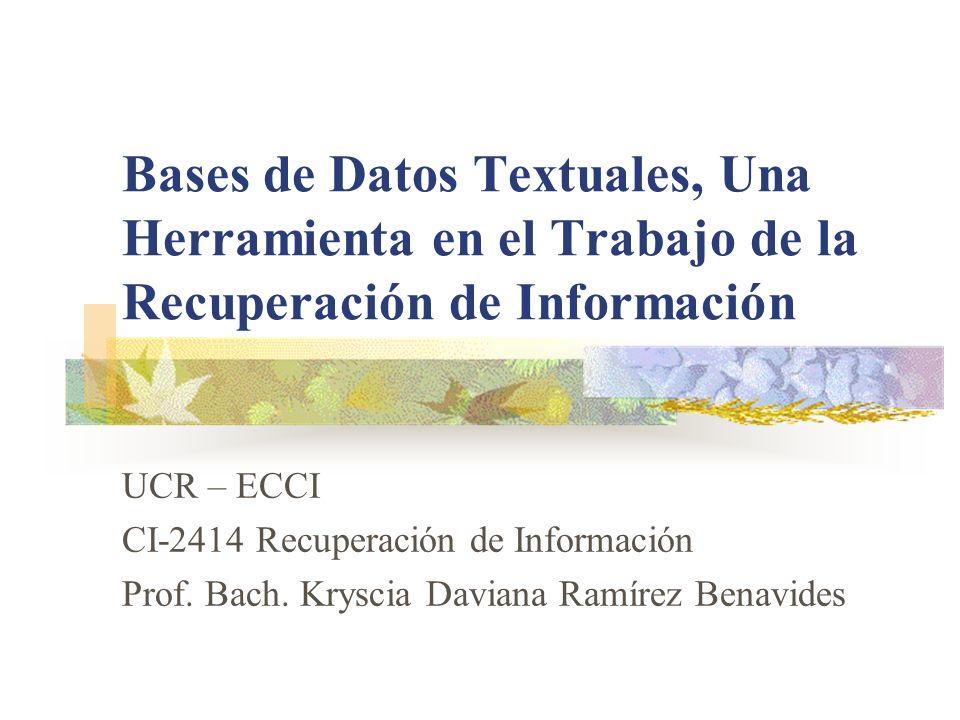 Bases de Datos Textuales, Una Herramienta en el Trabajo de la Recuperación de Información UCR – ECCI CI-2414 Recuperación de Información Prof. Bach. K