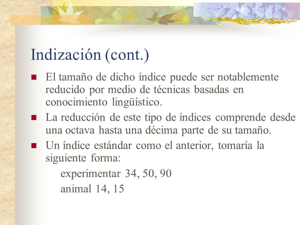 Indización (cont.) El tamaño de dicho índice puede ser notablemente reducido por medio de técnicas basadas en conocimiento lingüístico. La reducción d