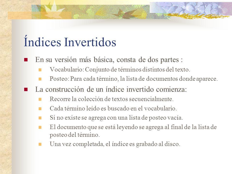 Índices Invertidos En su versión más básica, consta de dos partes : Vocabulario: Conjunto de términos distintos del texto. Posteo: Para cada término,
