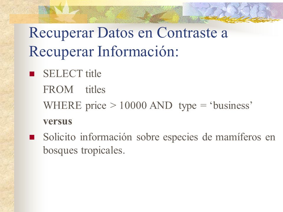 Recuperar Datos en Contraste a Recuperar Información: SELECTtitle FROMtitles WHEREprice > 10000 AND type = business versus Solicito información sobre