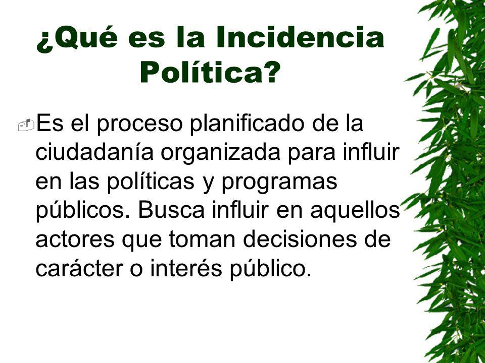 ¿Qué es la Incidencia Política? Es el proceso planificado de la ciudadanía organizada para influir en las políticas y programas públicos. Busca influi
