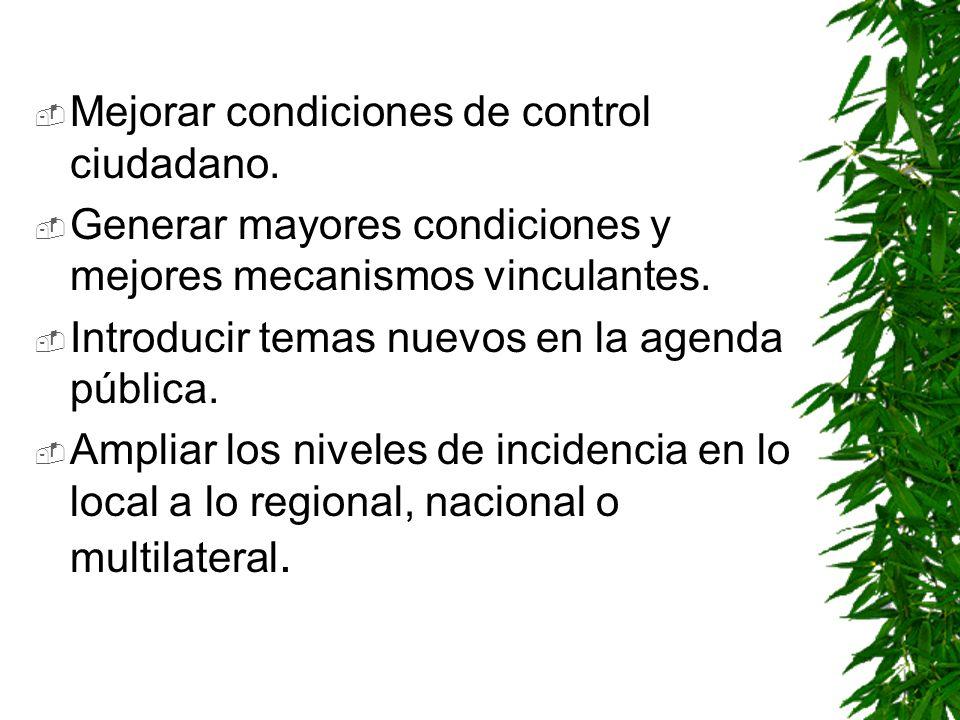 Mejorar condiciones de control ciudadano. Generar mayores condiciones y mejores mecanismos vinculantes. Introducir temas nuevos en la agenda pública.