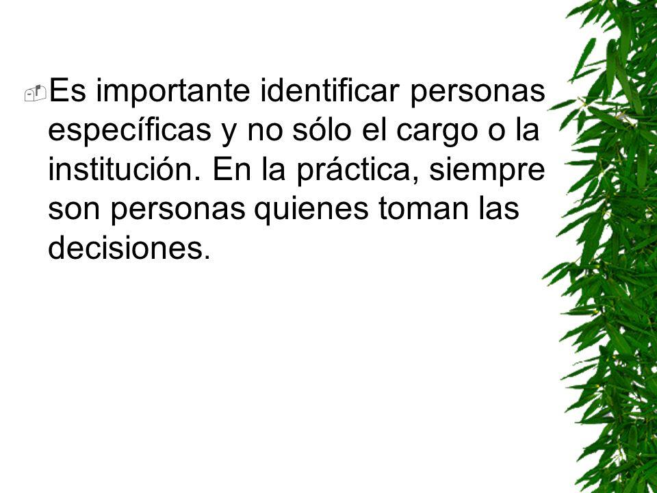 Es importante identificar personas específicas y no sólo el cargo o la institución. En la práctica, siempre son personas quienes toman las decisiones.