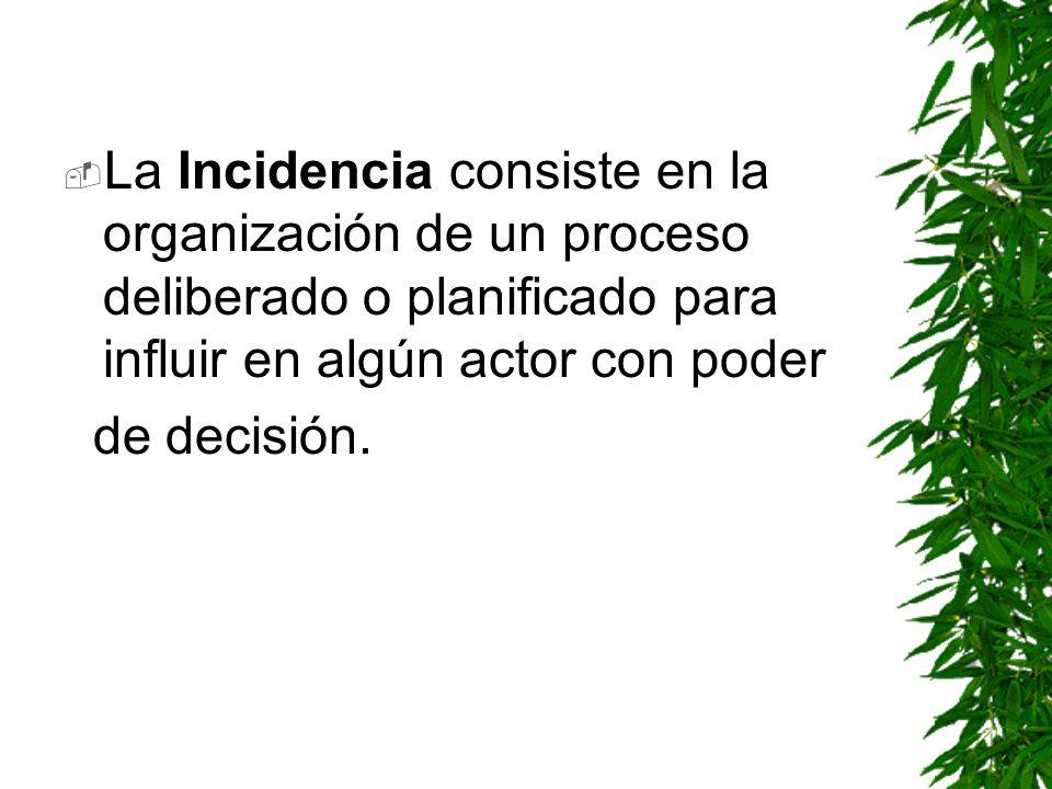 La Incidencia consiste en la organización de un proceso deliberado o planificado para influir en algún actor con poder de decisión.