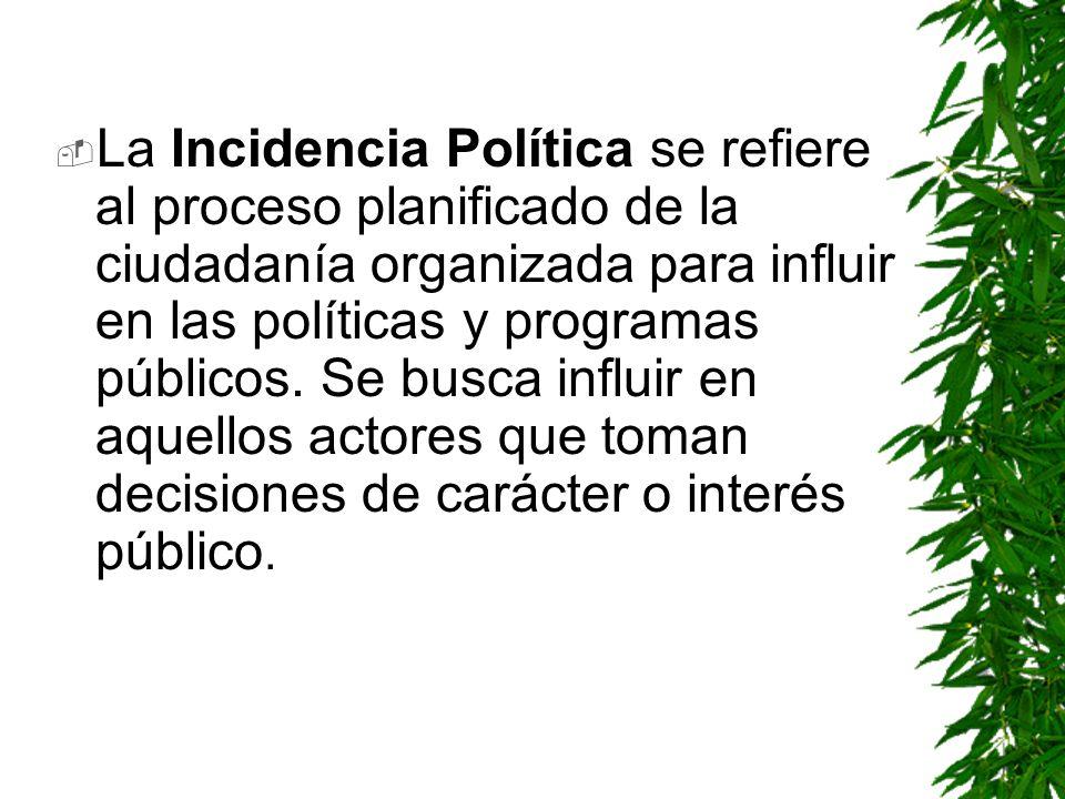 La Incidencia Política se refiere al proceso planificado de la ciudadanía organizada para influir en las políticas y programas públicos. Se busca infl