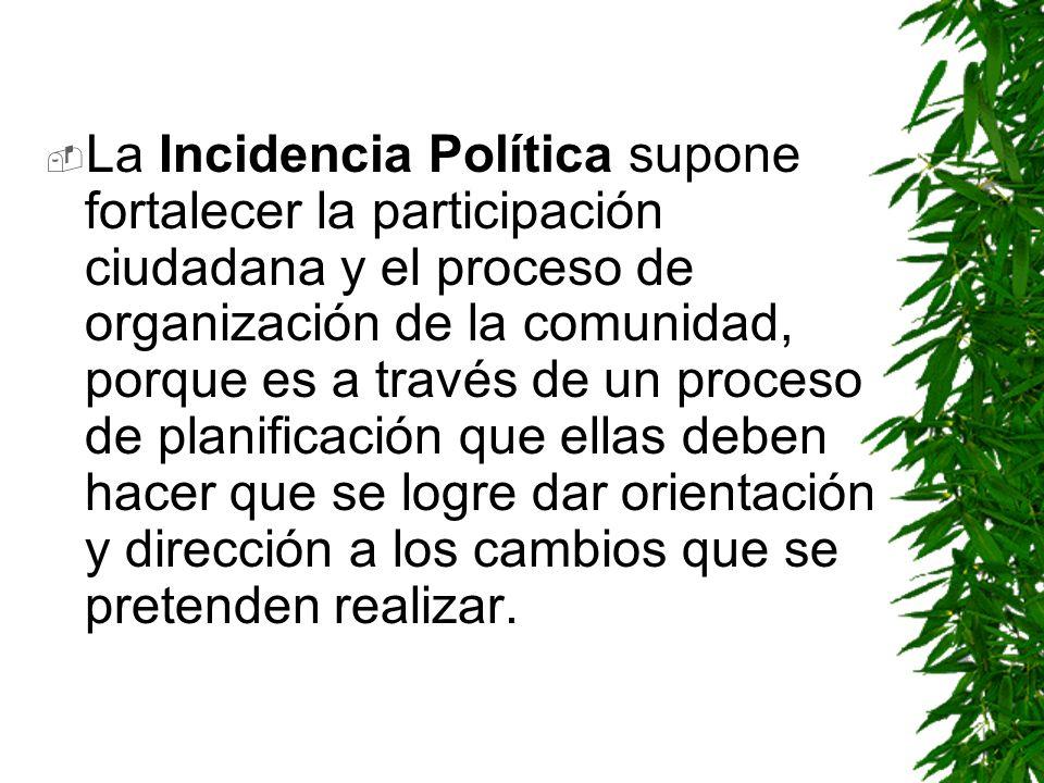 La Incidencia Política supone fortalecer la participación ciudadana y el proceso de organización de la comunidad, porque es a través de un proceso de