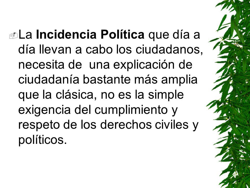 La Incidencia Política que día a día llevan a cabo los ciudadanos, necesita de una explicación de ciudadanía bastante más amplia que la clásica, no es