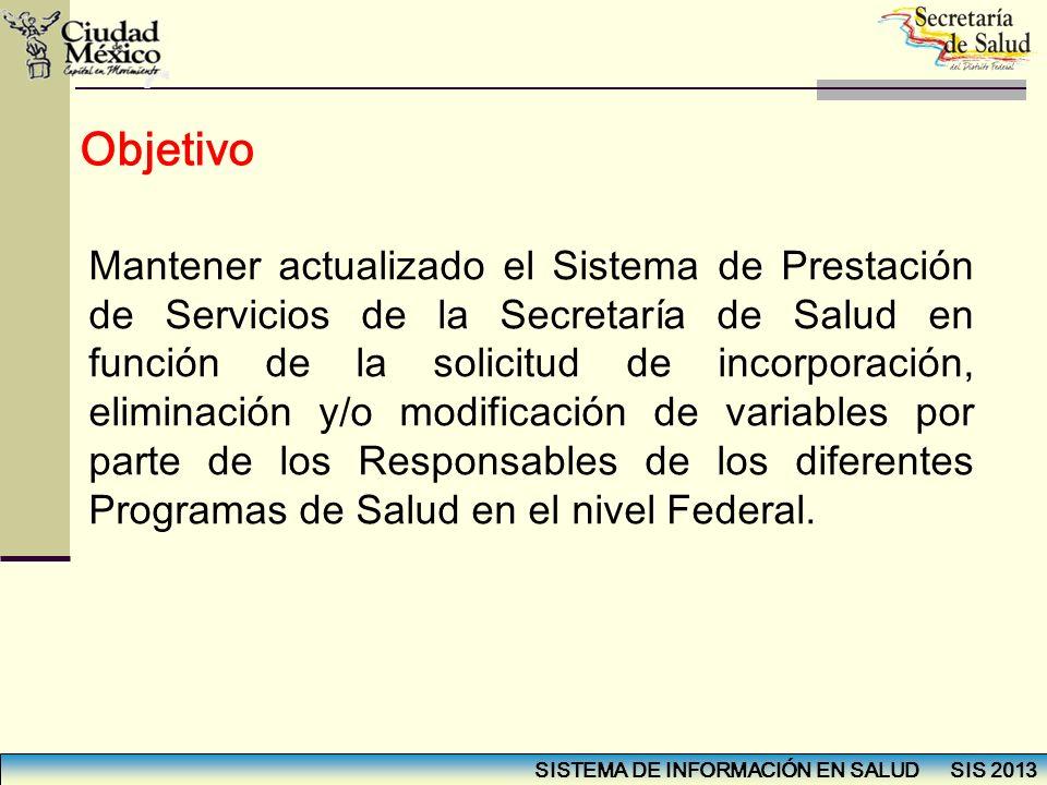 SISTEMA DE INFORMACIÓN EN SALUD SIS 2013 Objetivo Mantener actualizado el Sistema de Prestación de Servicios de la Secretaría de Salud en función de l