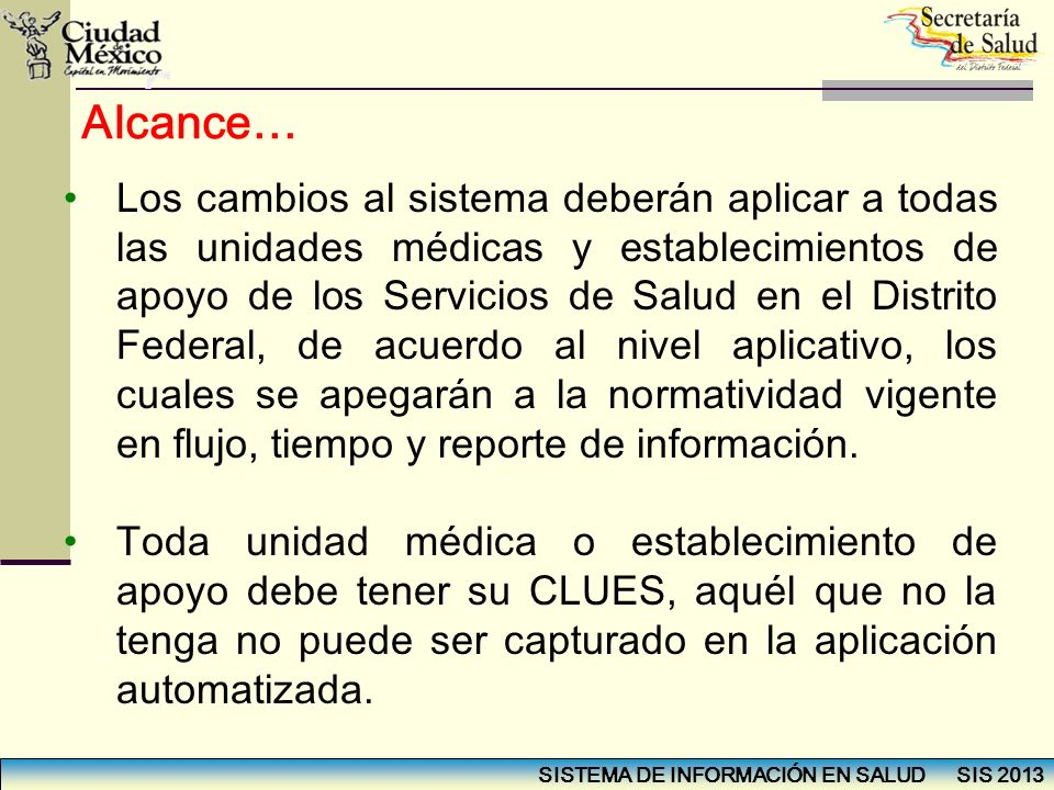 SISTEMA DE INFORMACIÓN EN SALUD SIS 2013 Alcance… Los cambios al sistema deberán aplicar a todas las unidades médicas y establecimientos de apoyo de l
